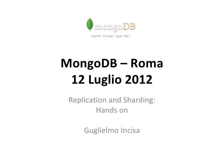 MongoDB – Roma 12 Luglio 2012 Replication and Sharding:         Hands on     Guglielmo Incisa