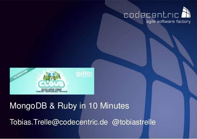codecentric AG / Tobias Trelle / MongoDB & Ruby in 10 Minutes 1 MongoDB & Ruby in 10 Minutes Tobias.Trelle@codecentric.de ...