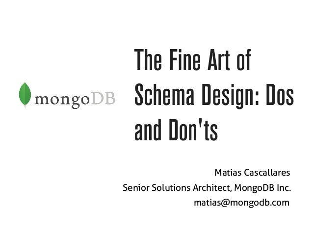 The Fine Art of  Schema Design: Dos  and Don'ts  Matias Cascallares  Senior Solutions Architect, MongoDB Inc.  matias@mong...