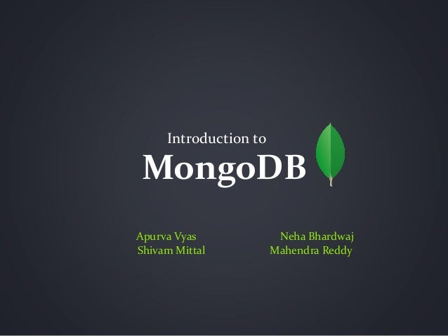 MongoDB Introduction to Apurva Vyas Neha Bhardwaj Shivam Mittal Mahendra Reddy