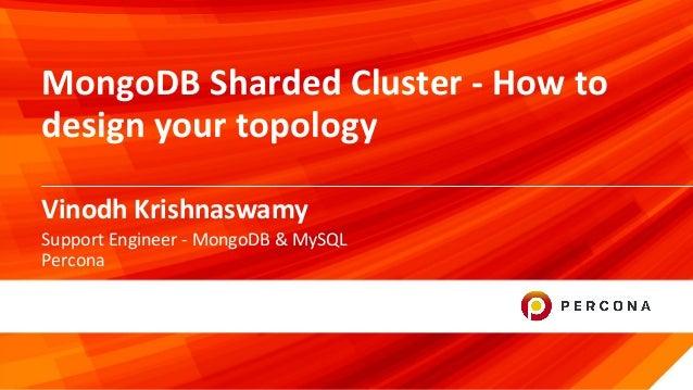 © 2019 Percona1 Vinodh Krishnaswamy MongoDB Sharded Cluster - How to design your topology Support Engineer - MongoDB & MyS...