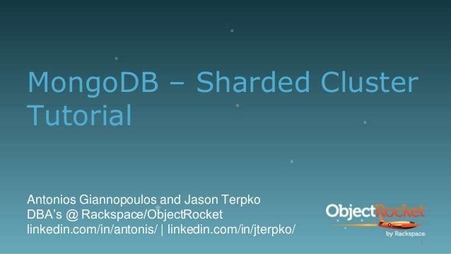 MongoDB – Sharded Cluster Tutorial Antonios Giannopoulos and Jason Terpko DBA's @ Rackspace/ObjectRocket linkedin.com/in/a...