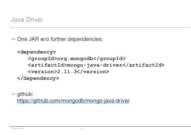 codecentric AG 14 Java Driver  One JAR w/o further dependencies: <dependency> <groupId>org.mongodb</groupId> <artifactId>...