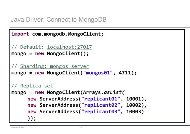 codecentric AG 16 Java Driver: Connect to MongoDB import com.mongodb.MongoClient; // Default: localhost:27017 mongo = new ...