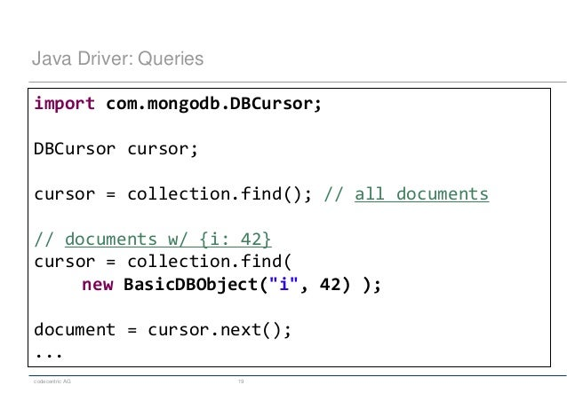 codecentric AG 19 Java Driver: Queries import com.mongodb.DBCursor; DBCursor cursor; cursor = collection.find(); // all do...