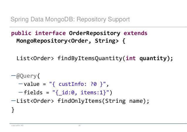 codecentric AG 29 Spring Data MongoDB: Repository Support public interface OrderRepository extends MongoRepository<Order, ...