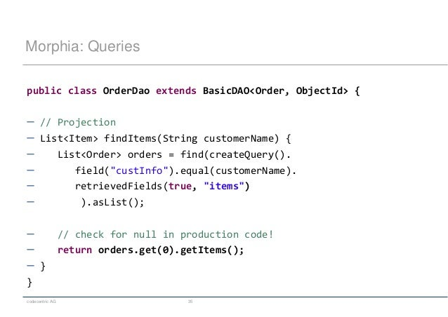 codecentric AG 35 Morphia: Queries public class OrderDao extends BasicDAO<Order, ObjectId> {  // Projection  List<Item> ...