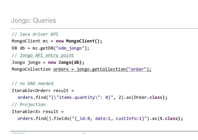 "codecentric AG 40 Jongo: Queries // Java driver API MongoClient mc = new MongoClient(); DB db = mc.getDB(""odm_jongo""); // ..."