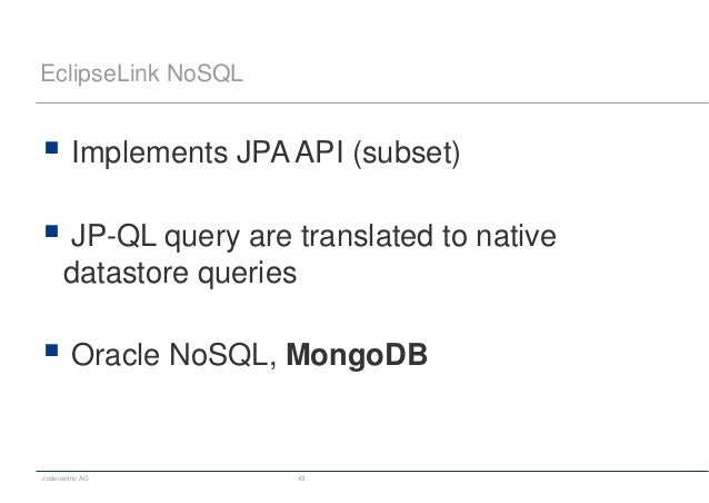 codecentric AG 43 EclipseLink NoSQL  Implements JPA API (subset)  JP-QL query are translated to native datastore queries...