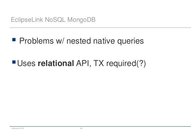 codecentric AG 48 EclipseLink NoSQL MongoDB  Problems w/ nested native queries Uses relational API, TX required(?)