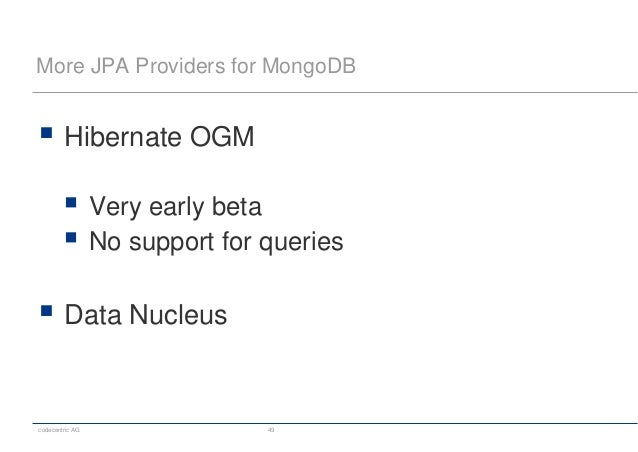 codecentric AG 49 More JPA Providers for MongoDB  Hibernate OGM  Very early beta  No support for queries  Data Nucleus