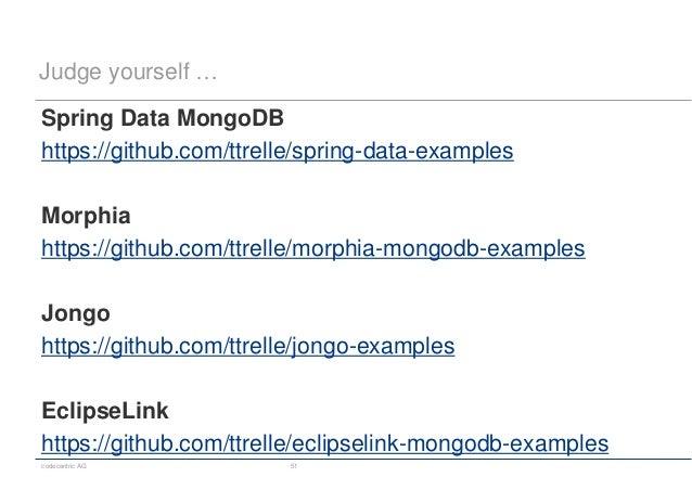 codecentric AG 51 Judge yourself … Spring Data MongoDB https://github.com/ttrelle/spring-data-examples Morphia https://git...