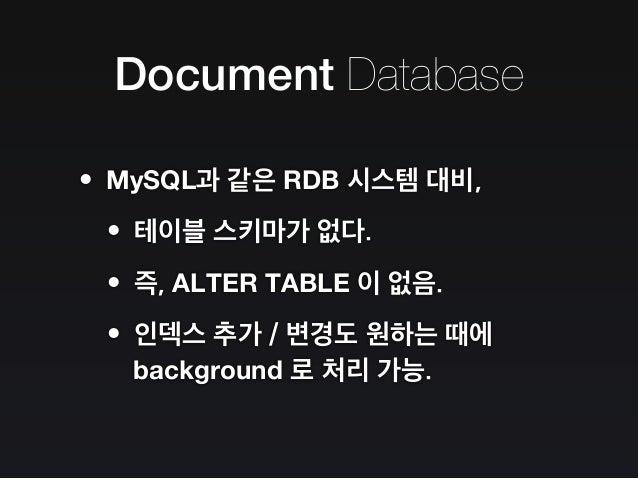 Document Database •JSON 으로 받아, BSON 으로 저장. •아무 생각 없이 저장해도, 일단 동작한다. •프로그래밍 언어에서 쓰던 데이터의 형태 그대로 저장할 수 있는 것이 장점.