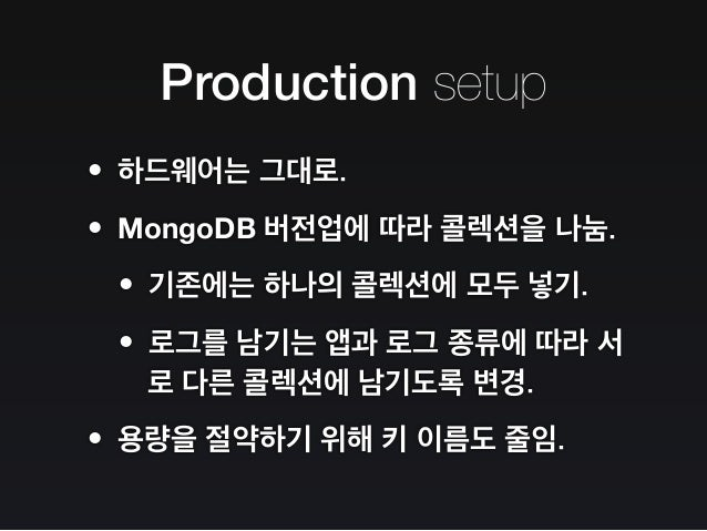 Production setup •문서에 값으로 들어 있던 로그 주체와 이벤 트 이름이 빠지면서 용량 절약. •원래는 조회를 위해 위 두 값을 포함하여 인 덱스가 걸려 있었는데, 빠지면서 더 많은 인 덱스를 효율적으로 구...