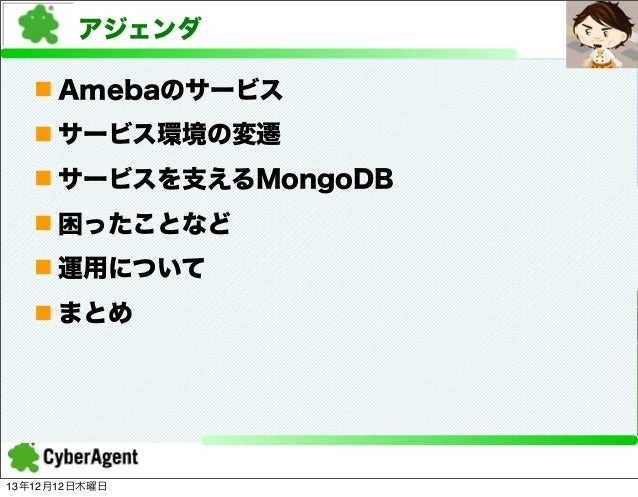 アジェンダ n Amebaのサービス n サービス環境の変遷 n サービスを支えるMongoDB n 困ったことなど n 運用について n まとめ  13年12月12日木曜日