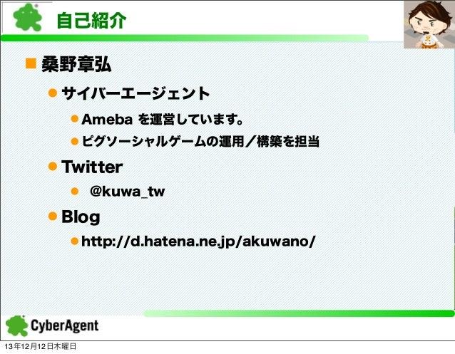 自己紹介 n 桑野章弘 l サイバーエージェント l Ameba を運営しています。 l ピグソーシャルゲームの運用/構築を担当  l Twitter l @kuwa_tw  l Blog l http://d.hatena.n...