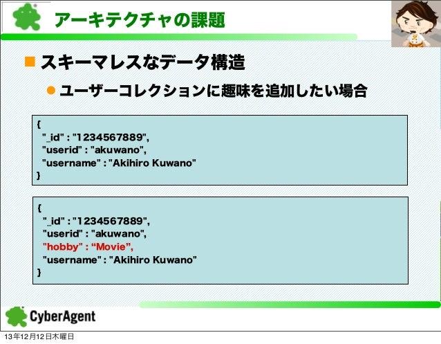 """アーキテクチャの課題 n スキーマレスなデータ構造 l ユーザーコレクションに趣味を追加したい場合 { """"_id"""" : """"1234567889"""", """"userid"""" : """"akuwano"""", """"username"""" : """"Akihiro Ku..."""