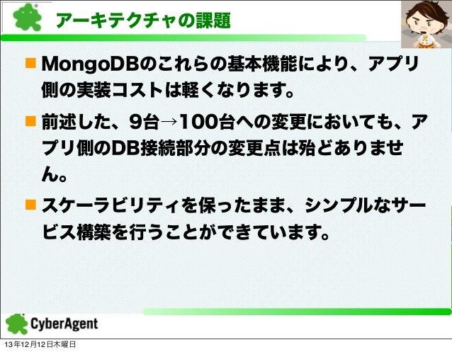 アーキテクチャの課題 n MongoDBのこれらの基本機能により、アプリ 側の実装コストは軽くなります。 n 前述した、9台→100台への変更においても、ア プリ側のDB接続部分の変更点は殆どありませ ん。 n スケーラビリティを保ったま...