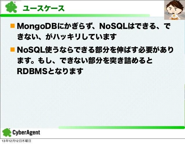 ユースケース n MongoDBにかぎらず、NoSQLはできる、で きない、がハッキリしています n NoSQL使うならできる部分を伸ばす必要があり ます。もし、できない部分を突き詰めると RDBMSとなります  13年12月12日木曜日