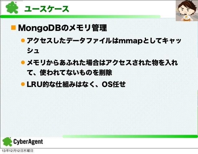 ユースケース n MongoDBのメモリ管理 l アクセスしたデータファイルはmmapとしてキャッ シュ l メモリからあふれた場合はアクセスされた物を入れ て、使われてないものを削除 l LRU的な仕組みはなく、OS任せ  13年12...