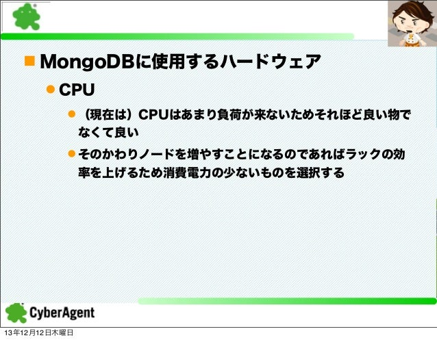 n MongoDBに使用するハードウェア l CPU l (現在は)CPUはあまり負荷が来ないためそれほど良い物で なくて良い l そのかわりノードを増やすことになるのであればラックの効 率を上げるため消費電力の少ないものを選択する  ...