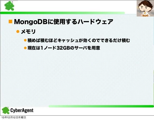 n MongoDBに使用するハードウェア l メモリ l 積めば積むほどキャッシュが効くのでできるだけ積む l 現在は1ノード32GBのサーバを用意  13年12月12日木曜日