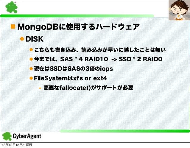 n MongoDBに使用するハードウェア l DISK l こちらも書き込み、読み込みが早いに越したことは無い l 今までは、SAS * 4 RAID10 -> SSD * 2 RAID0 l 現在はSSDはSASの3倍のiops l...
