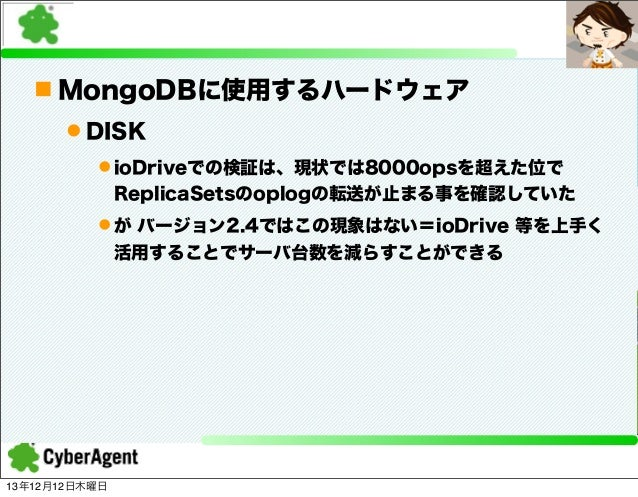 n MongoDBに使用するハードウェア l DISK l ioDriveでの検証は、現状では8000opsを超えた位で ReplicaSetsのoplogの転送が止まる事を確認していた l が バージョン2.4ではこの現象はない=io...