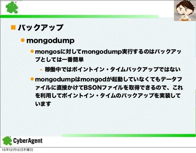 n バックアップ l mongodump l mongosに対してmongodump実行するのはバックアッ プとしては一番簡単 - 稼働中ではポイントイン・タイムバックアップではない l mongodumpはmongodが起動していなく...
