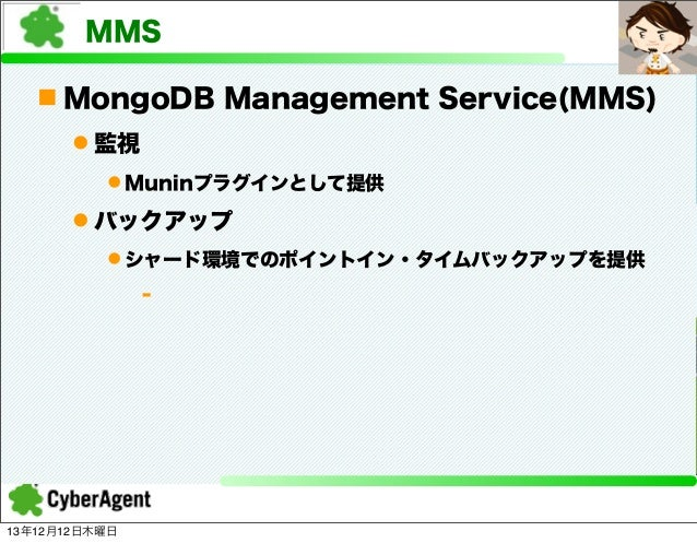 MMS n MongoDB Management Service(MMS) l 監視 l Muninプラグインとして提供  l バックアップ l シャード環境でのポイントイン・タイムバックアップを提供 -  13年12月12日木曜日