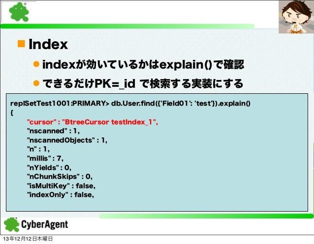 n Index l indexが効いているかはexplain()で確認 l できるだけPK=_id で検索する実装にする replSetTest1001:PRIMARY> db.User.find({'Field01': 'test'})....