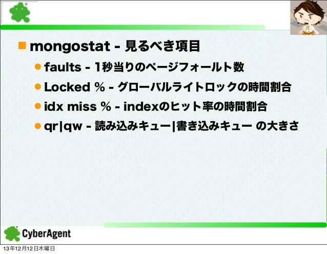 n mongostat - 見るべき項目 l faults - 1秒当りのページフォールト数 l Locked % - グローバルライトロックの時間割合 l idx miss % - indexのヒット率の時間割合 l qr¦qw -...