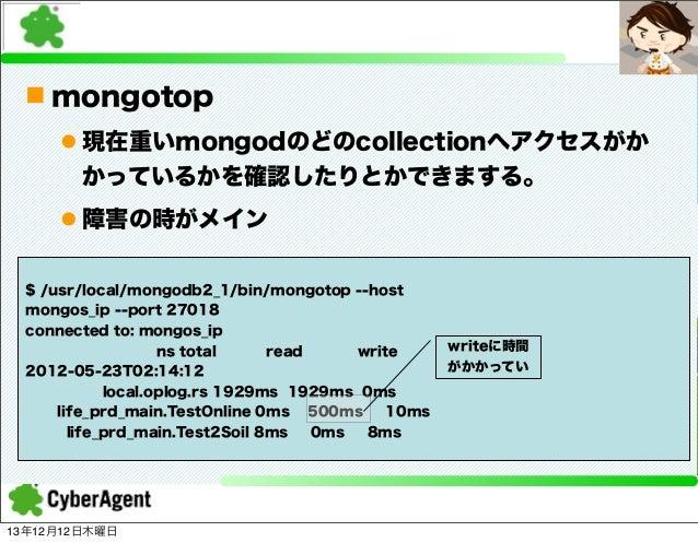 n mongotop l 現在重いmongodのどのcollectionへアクセスがか かっているかを確認したりとかできまする。 l 障害の時がメイン $ /usr/local/mongodb2_1/bin/mongotop --host...