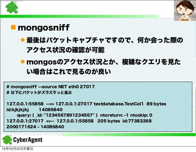n mongosniff l 最後はパケットキャプチャですので、何か会った際の アクセス状況の確認が可能 l mongosのアクセス状況とか、複雑なクエリを見た い場合はこれで見るのが良い # mongosniff --source NE...