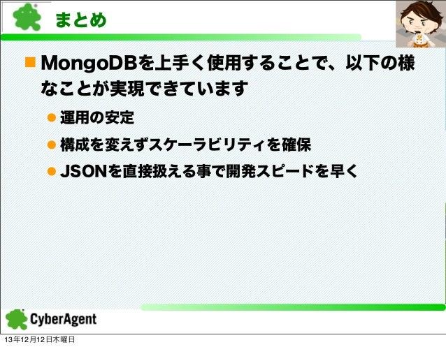 まとめ n MongoDBを上手く使用することで、以下の様 なことが実現できています l 運用の安定 l 構成を変えずスケーラビリティを確保 l JSONを直接扱える事で開発スピードを早く  13年12月12日木曜日