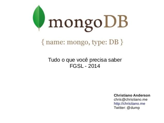 Tudo o que você precisa saber  FGSL - 2014  Christiano Anderson  chris@christiano.me  http://christiano.me  Twitter: @dump