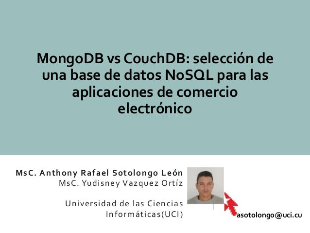 MsC. Anthony Rafael Sotolongo León MsC. Yudisney Vazquez Ortíz Universidad de las Ciencias Informáticas(UCI) MongoDB vs Co...