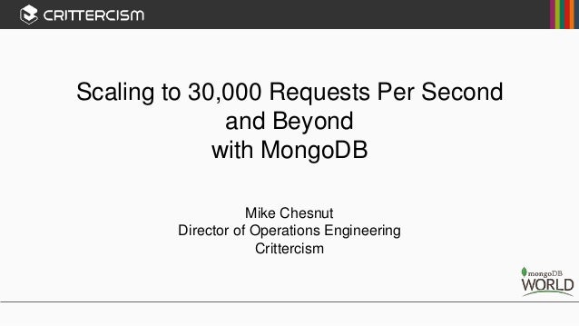 Scaling to 30,000 Requests Per Second and Beyond with MongoDB Mike Chesnut Director of Operations Engineering Crittercism