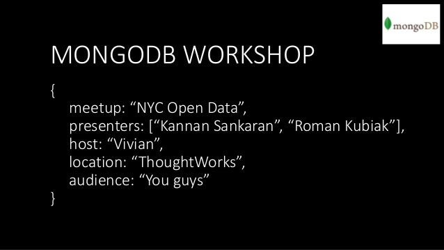 "MONGODB WORKSHOP {  meetup: ""NYC Open Data"", presenters: [""Kannan Sankaran"", ""Roman Kubiak""], host: ""Vivian"", location: ""T..."