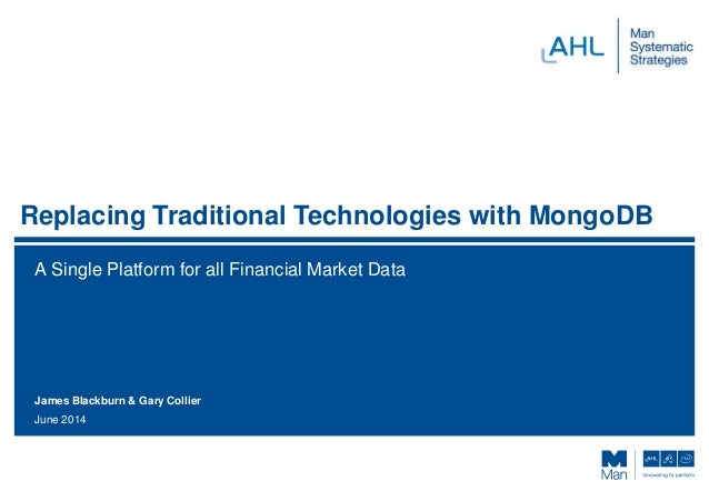 Replacing Traditional Technologies with MongoDB A Single Platform for all Financial Market Data June 2014 James Blackburn ...