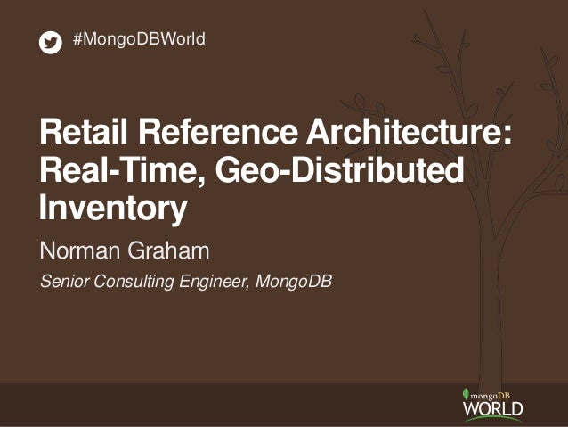 Senior Consulting Engineer, MongoDB Norman Graham #MongoDBWorld Retail Reference Architecture: Real-Time, Geo-Distributed ...
