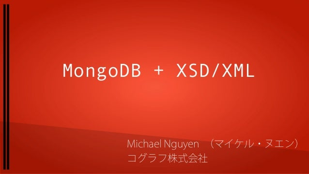 MongoDB + XSD/XML Michael Nguyen (マイケル・ヌエン) コグラフ株式会社
