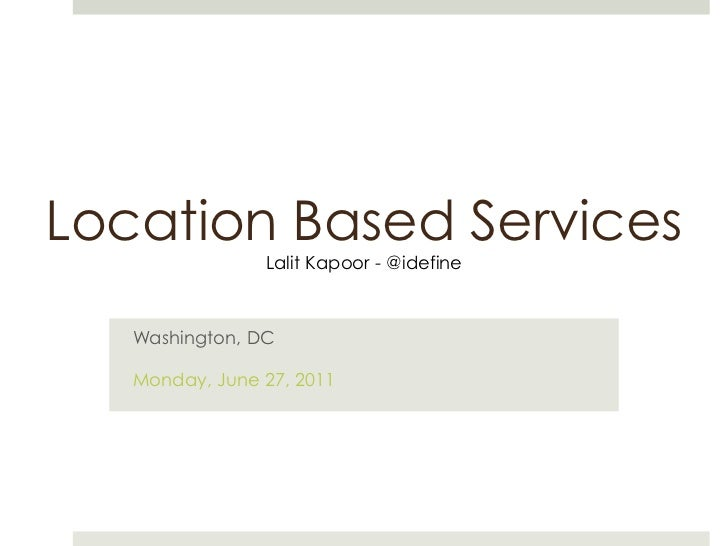 Location Based Services<br />Lalit Kapoor - @idefine<br />Washington, DC<br />Monday, June 27, 2011<br />