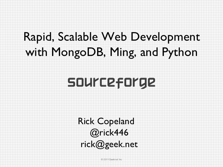 Rapid, Scalable Web Development with MongoDB, Ming, and Python Rick Copeland @rick446 [email_address]