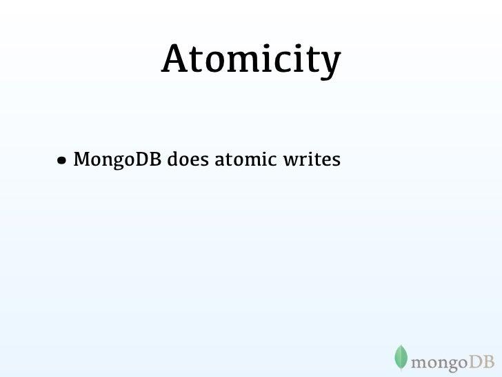 Atomicity•MongoDB does atomic writes  ... for single document changesets• $set, $unset, $inc, $push,  $pushAll, $pull, $pu...