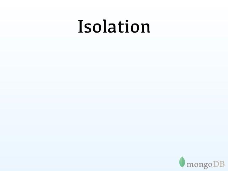 Isolation•   // Pseudo-isolated updates    db.foo.update( { x : 1 } , { $inc : { y : 1 } } , false , true );•   // Isolate...