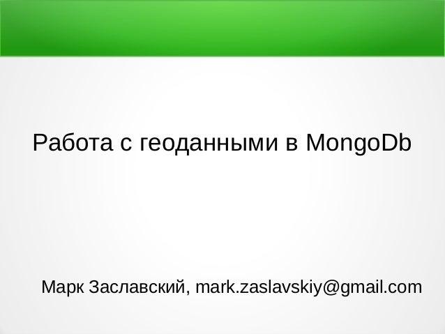 Работа с геоданными в MongoDb Марк Заславский, mark.zaslavskiy@gmail.com