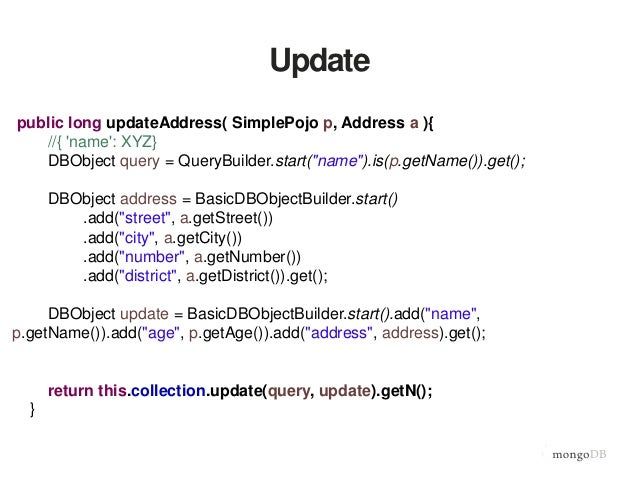 "Update public long updateAddress( SimplePojo p, Address a ){ //{ 'name': XYZ} DBObject query = QueryBuilder.start(""name"")...."