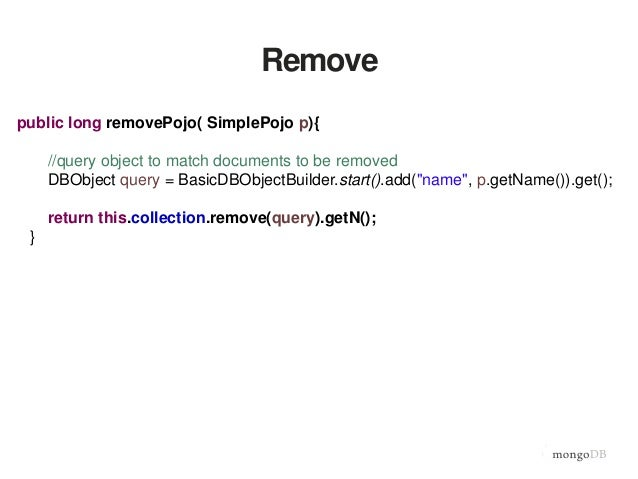 Remove public long removePojo( SimplePojo p){ //query object to match documents to be removed DBObject query = BasicDBObje...