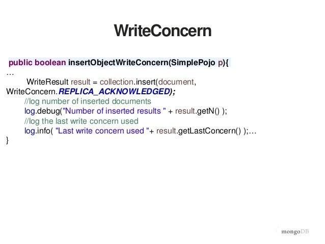 WriteConcern public boolean insertObjectWriteConcern(SimplePojo p){ … WriteResult result = collection.insert(document, Wri...